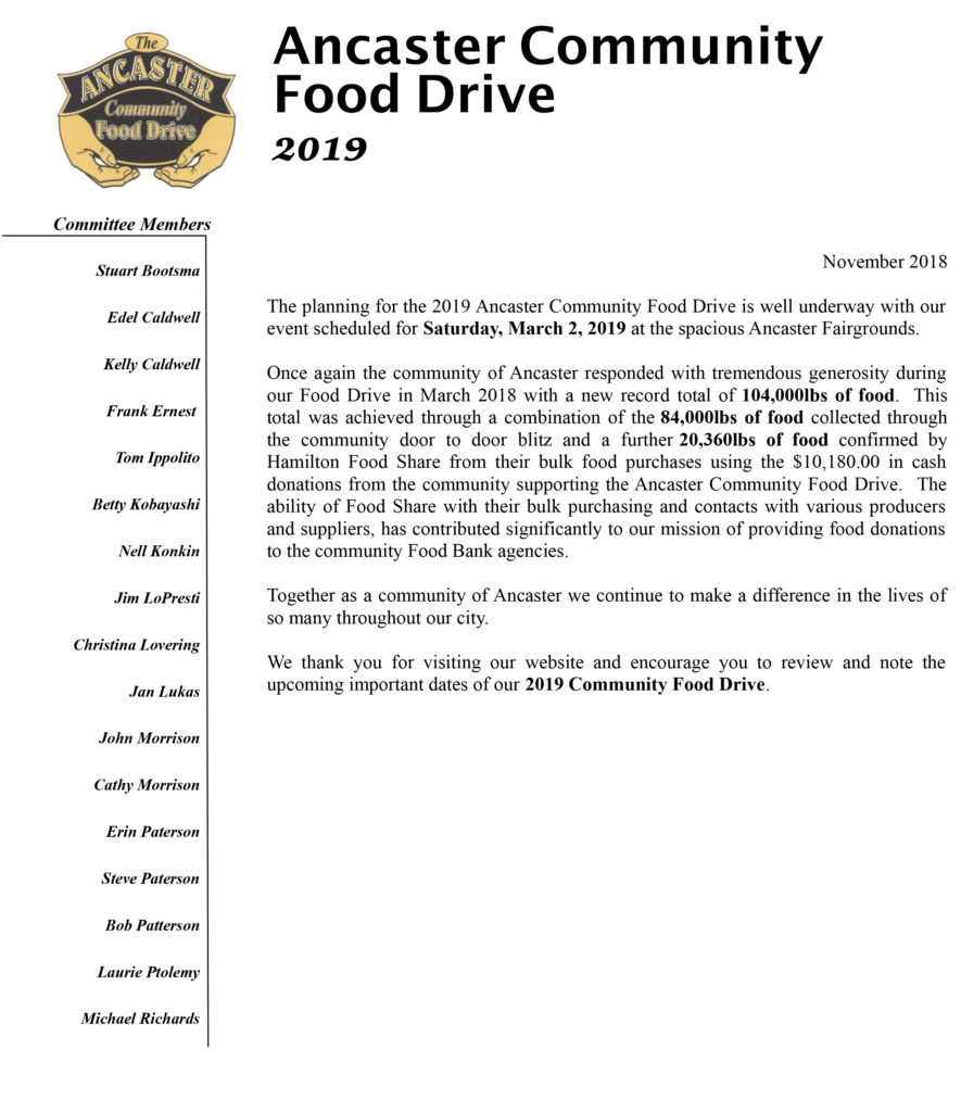 November 2018 The planning for the 2019 Ancaster Community Food Drive is well underway with our event scheduled for Saturday, March 2, 2019 at the spacious Ancaster Fairgrounds. Once again the community of Ancaster responded with tremendous generosity during our Food Drive in March 2018 with a new record total of 104,000lbs of food. This total was achieved through a combination of the 84,000lbs of food collected through the community door to door blitz and a further 20,360lbs of food confirmed by Hamilton Food Share from their bulk food purchases using the $10,180.00 in cash donations from the community supporting the Ancaster Community Food Drive. The ability of Food Share with their bulk purchasing and contacts with various producers and suppliers, has contributed significantly to our mission of providing food donations to the community Food Bank agencies. Together as a community of Ancaster we continue to make a difference in the lives of so many throughout our city. We thank you for visiting our website and encourage you to review and note the upcoming important dates of our 2019 Community Food Drive.