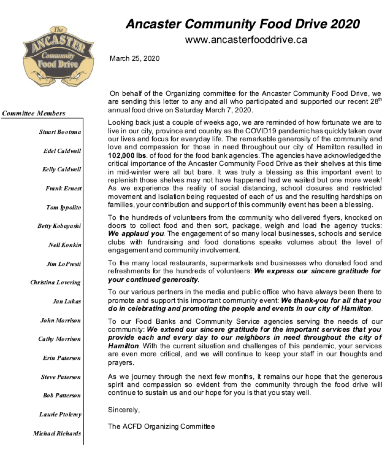 On behalf of the Organizing committee for the Ancaster Community Food Drive, we are sending this letter to any and all who participated and supported our recent 28th annual food drive on Saturday March 7, 2020.   Looking back just a couple of weeks ago, we are reminded of how fortunate we are to live in our city, province and country as the COVID19 pandemic has quickly taken over our lives and focus for everyday life. The remarkable generosity of the community and love and compassion for those in need throughout our city of Hamilton resulted in 102,000 lbs. of food for the food bank agencies. The agencies have acknowledged the critical importance of the Ancaster Community Food Drive as their shelves at this time in mid-winter were all but bare. It was truly a blessing as this important event to replenish those shelves may not have happened had we waited but one more week! As we experience the reality of social distancing, school closures and restricted movement and isolation being requested of each of us and the resulting hardships on families, your contribution and support of this community event has been a blessing.  To the hundreds of volunteers from the community who delivered flyers, knocked on doors to collect food and then sort, package, weigh and load the agency trucks:            We applaud you. The engagement of so many local businesses, schools and service clubs with fundraising and food donations speaks volumes about the level of engagement and community involvement.   To the many local restaurants, supermarkets and businesses who donated food and refreshments for the hundreds of volunteers: We express our sincere gratitude for your continued generosity.   To our various partners in the media and public office who have always been there to promote and support this important community event: We thank-you for all that you do in celebrating and promoting the people and events in our city of Hamilton.   To our Food Banks and Community Service agencies serving the needs of our community: We extend our sincere gratitude for the important services that you provide each and every day to our neighbors in need throughout the city of Hamilton. With the current situation and challenges of this pandemic, your services are even more critical, and we will continue to keep your staff in our thoughts and prayers.   As we journey through the next few months, it remains our hope that the generous spirit and compassion so evident from the community through the food drive will continue to sustain us and our hope for you is that you stay well.   Sincerely,    The ACFD Organizing Committee